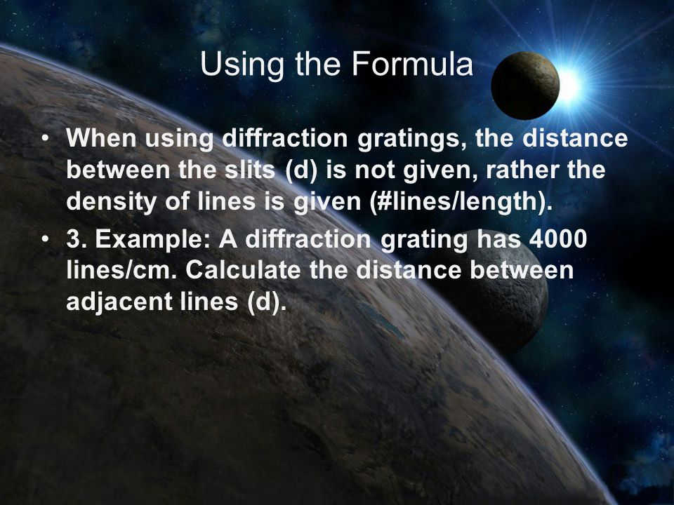 Using the Formula When using diffraction gratings, the distance between the slits (d) is not given, rather the density of lines is given (#lines/length).