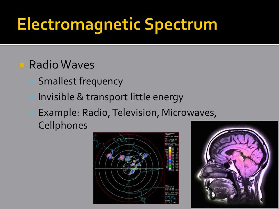  Radio Waves  Smallest frequency  Invisible & transport little energy  Example: Radio, Television, Microwaves, Cellphones