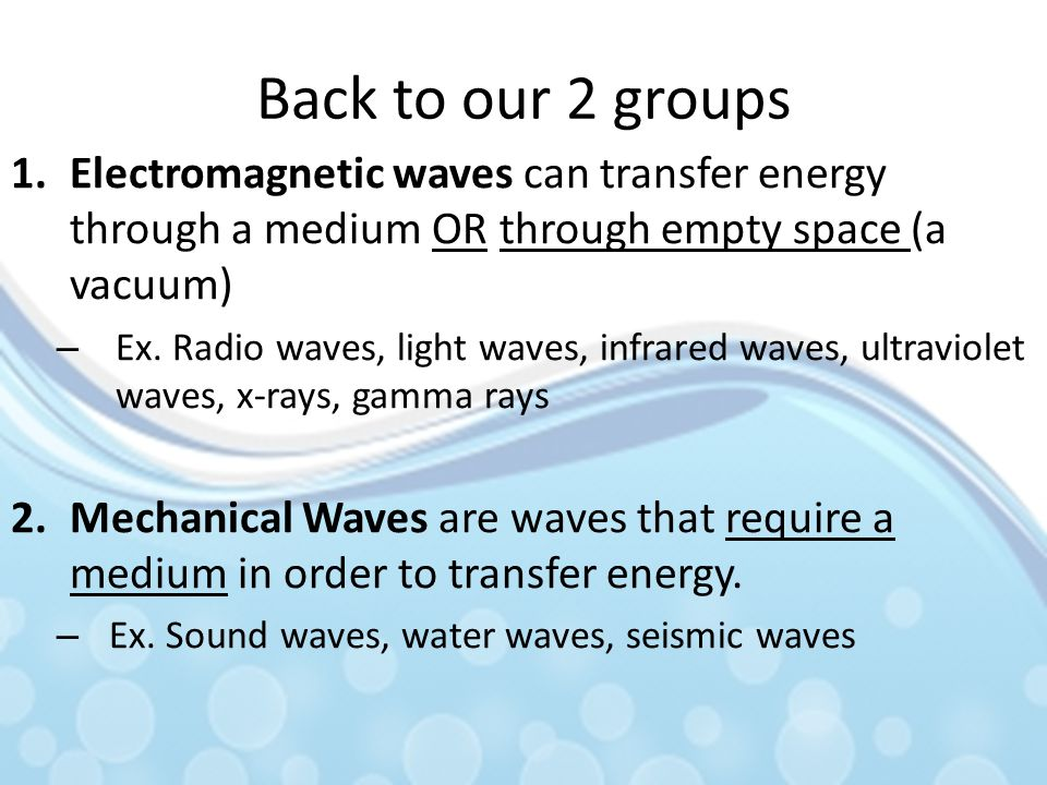 Back to our 2 groups 1.Electromagnetic waves can transfer energy through a medium OR through empty space (a vacuum) – Ex. Radio waves, light waves, in