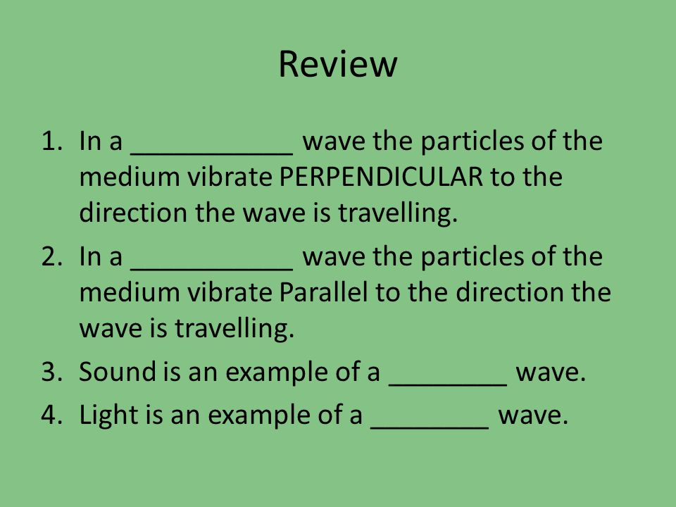 Review 1.In a ___________ wave the particles of the medium vibrate PERPENDICULAR to the direction the wave is travelling. 2.In a ___________ wave the