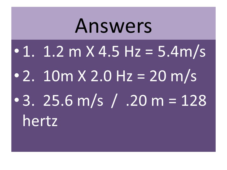 Answers 1. 1.2 m X 4.5 Hz = 5.4m/s 2. 10m X 2.0 Hz = 20 m/s 3. 25.6 m/s /.20 m = 128 hertz