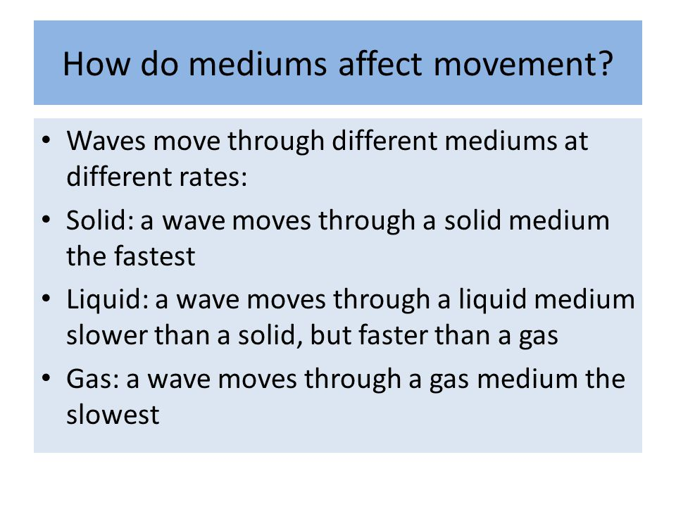 How do mediums affect movement? Waves move through different mediums at different rates: Solid: a wave moves through a solid medium the fastest Liquid