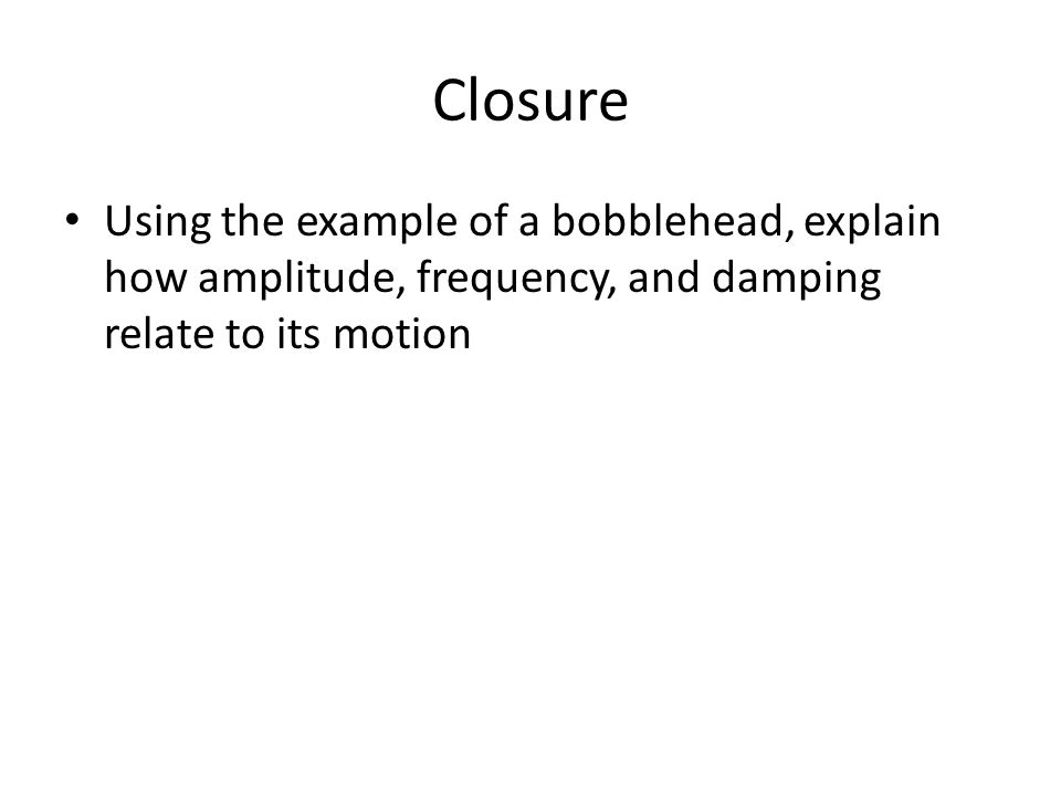 Closure Using the example of a bobblehead, explain how amplitude, frequency, and damping relate to its motion
