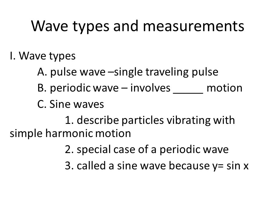Wave types and measurements I. Wave types A. pulse wave –single traveling pulse B. periodic wave – involves _____ motion C. Sine waves 1. describe par