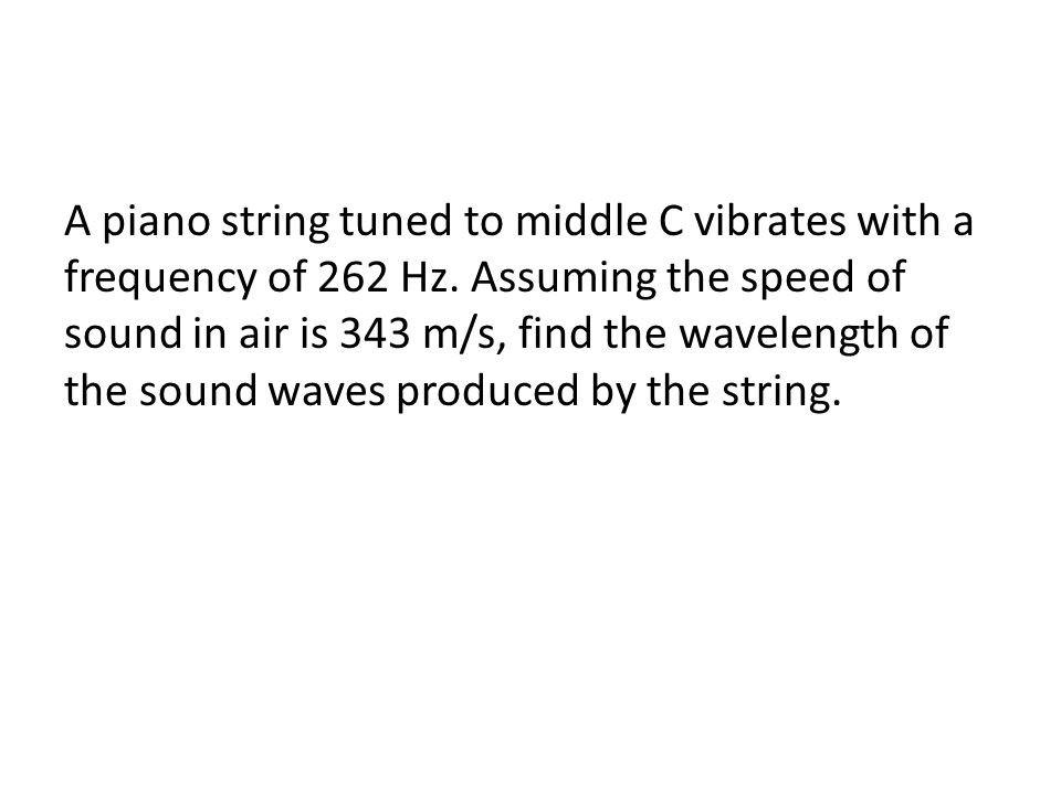 A piano string tuned to middle C vibrates with a frequency of 262 Hz. Assuming the speed of sound in air is 343 m/s, find the wavelength of the sound