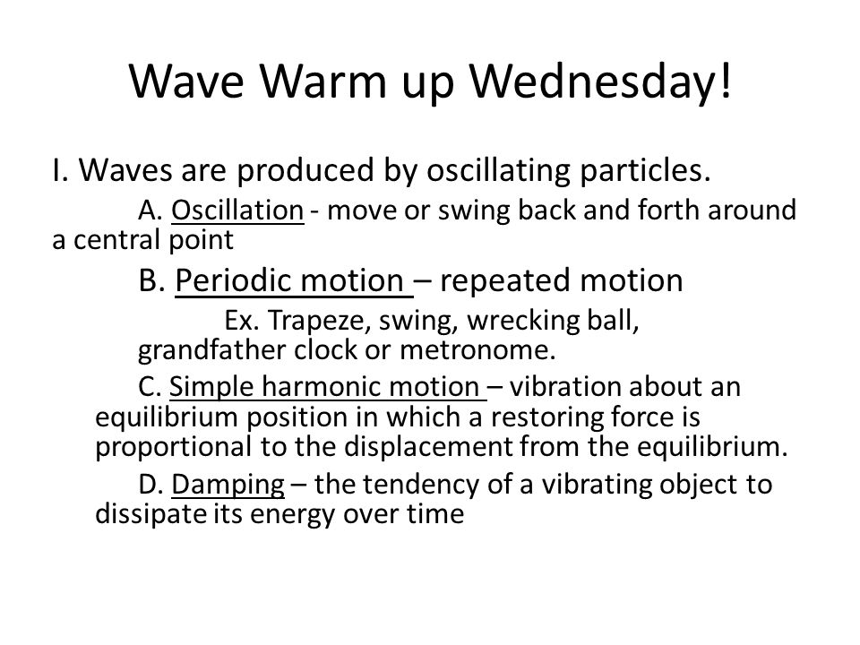Wave Warm up Wednesday! I. Waves are produced by oscillating particles. A. Oscillation - move or swing back and forth around a central point B. Period
