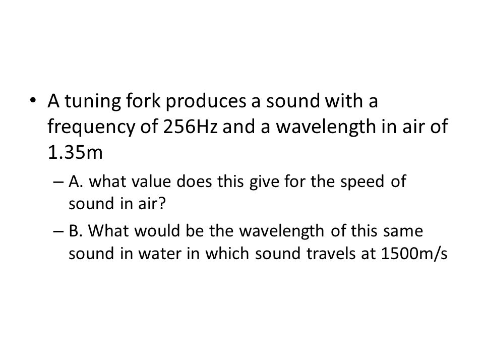 A tuning fork produces a sound with a frequency of 256Hz and a wavelength in air of 1.35m – A. what value does this give for the speed of sound in air