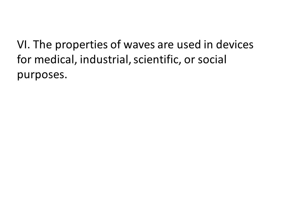 VI. The properties of waves are used in devices for medical, industrial, scientific, or social purposes.