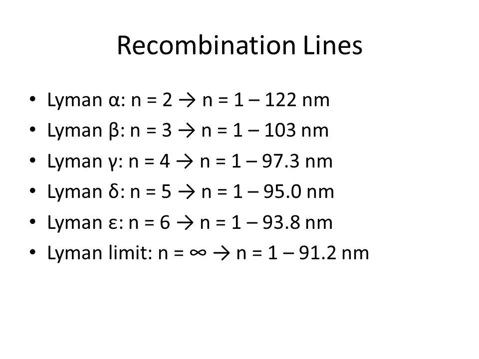 Recombination Lines Lyman α: n = 2 → n = 1 – 122 nm Lyman β: n = 3 → n = 1 – 103 nm Lyman γ: n = 4 → n = 1 – 97.3 nm Lyman δ: n = 5 → n = 1 – 95.0 nm Lyman ε: n = 6 → n = 1 – 93.8 nm Lyman limit: n = ∞ → n = 1 – 91.2 nm