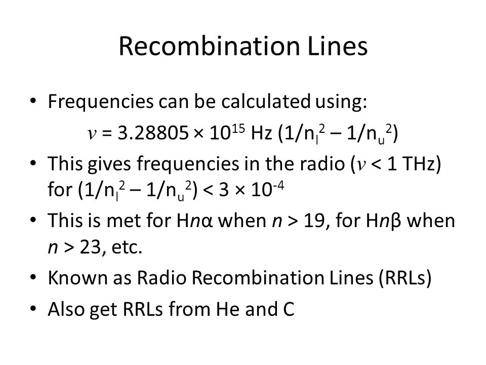 Recombination Lines Frequencies can be calculated using: ν = 3.28805 × 10 15 Hz (1/n l 2 – 1/n u 2 ) This gives frequencies in the radio ( ν < 1 THz) for (1/n l 2 – 1/n u 2 ) < 3 × 10 -4 This is met for Hnα when n > 19, for Hnβ when n > 23, etc.