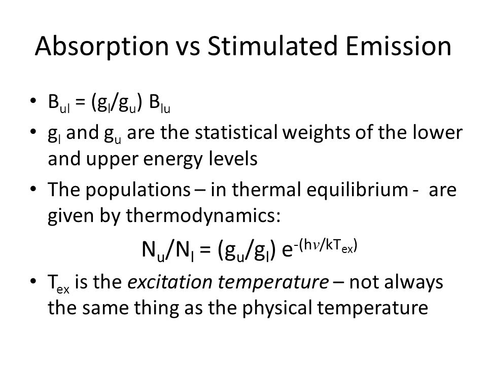 Absorption vs Stimulated Emission B ul = (g l /g u ) B lu g l and g u are the statistical weights of the lower and upper energy levels The populations – in thermal equilibrium - are given by thermodynamics: N u /N l = (g u /g l ) e -(h ν /kT ex ) T ex is the excitation temperature – not always the same thing as the physical temperature