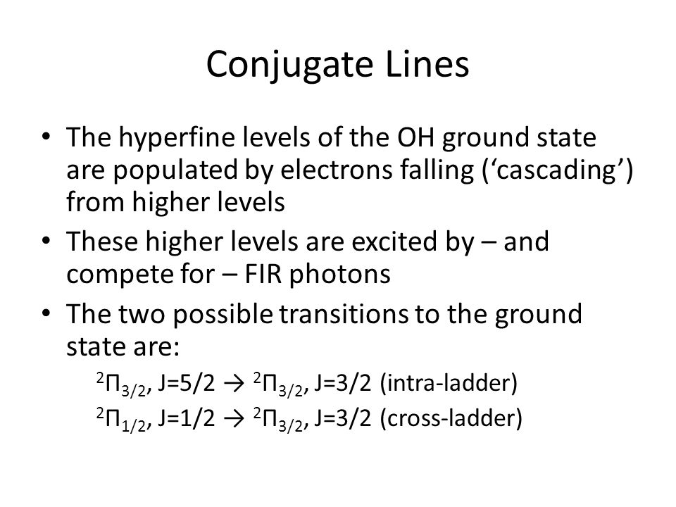 Conjugate Lines The hyperfine levels of the OH ground state are populated by electrons falling ('cascading') from higher levels These higher levels are excited by – and compete for – FIR photons The two possible transitions to the ground state are: 2 Π 3/2, J=5/2 → 2 Π 3/2, J=3/2 (intra-ladder) 2 Π 1/2, J=1/2 → 2 Π 3/2, J=3/2 (cross-ladder)