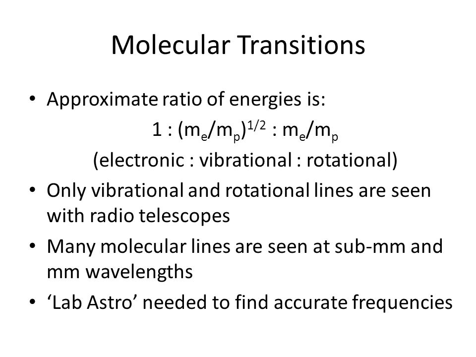 Molecular Transitions Approximate ratio of energies is: 1 : (m e /m p ) 1/2 : m e /m p (electronic : vibrational : rotational) Only vibrational and rotational lines are seen with radio telescopes Many molecular lines are seen at sub-mm and mm wavelengths 'Lab Astro' needed to find accurate frequencies