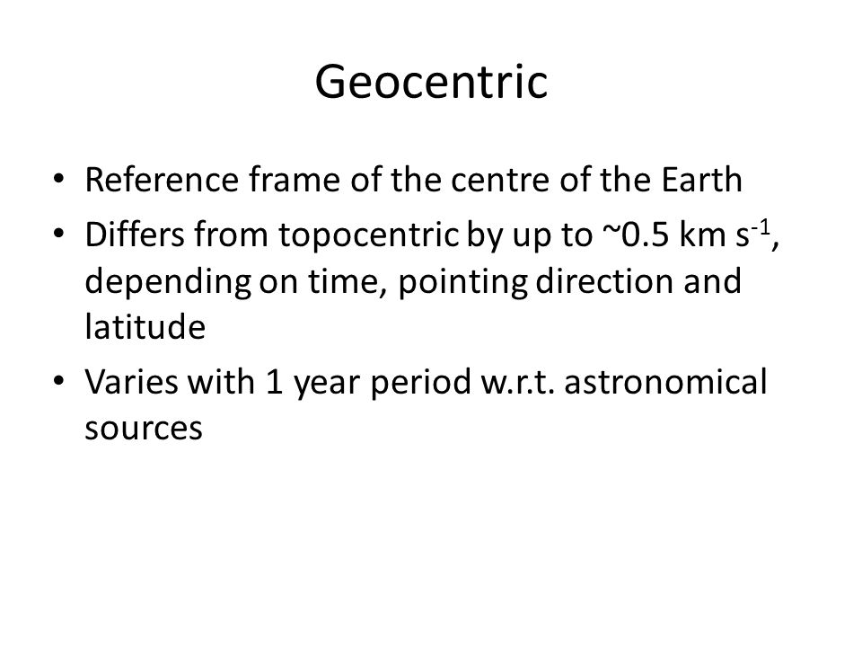 Geocentric Reference frame of the centre of the Earth Differs from topocentric by up to ~0.5 km s -1, depending on time, pointing direction and latitude Varies with 1 year period w.r.t.