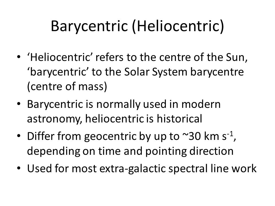 Barycentric (Heliocentric) 'Heliocentric' refers to the centre of the Sun, 'barycentric' to the Solar System barycentre (centre of mass) Barycentric is normally used in modern astronomy, heliocentric is historical Differ from geocentric by up to ~30 km s -1, depending on time and pointing direction Used for most extra-galactic spectral line work