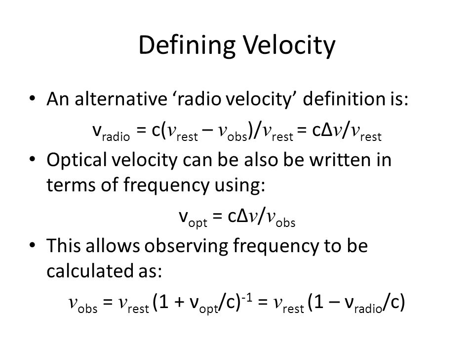 Defining Velocity An alternative 'radio velocity' definition is: v radio = c( ν rest – ν obs )/ ν rest = cΔ ν / ν rest Optical velocity can be also be written in terms of frequency using: v opt = cΔ ν / ν obs This allows observing frequency to be calculated as: ν obs = ν rest (1 + ν opt /c) -1 = ν rest (1 – ν radio /c)