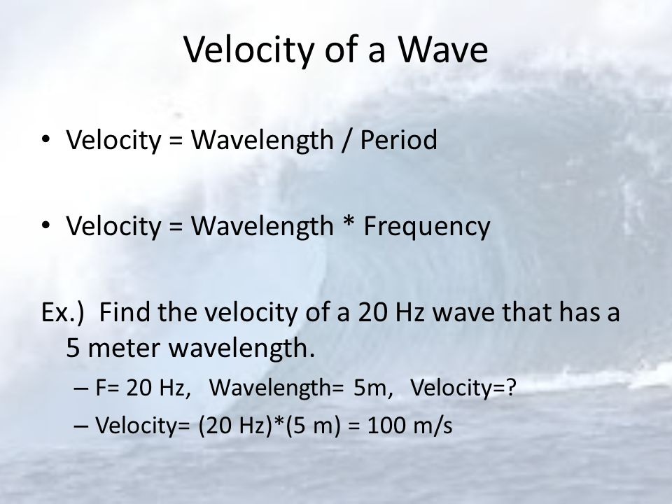Velocity of a Wave Velocity = Wavelength / Period Velocity = Wavelength * Frequency Ex.) Find the velocity of a 20 Hz wave that has a 5 meter waveleng
