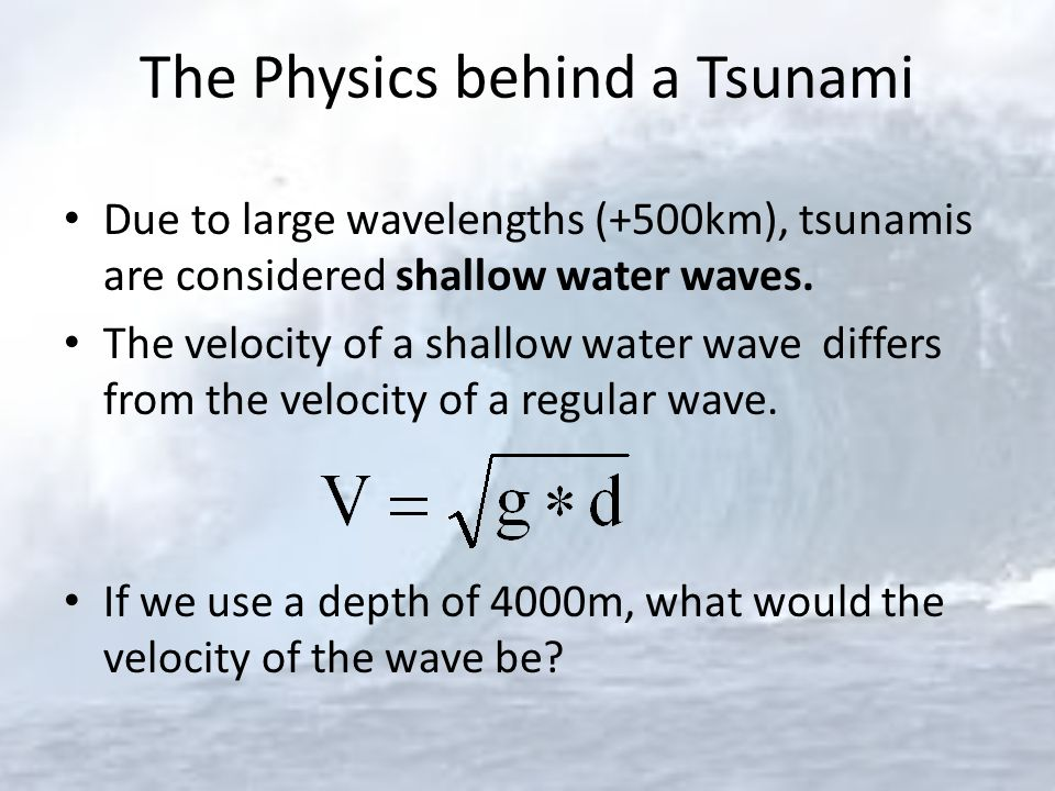 The Physics behind a Tsunami Due to large wavelengths (+500km), tsunamis are considered shallow water waves. The velocity of a shallow water wave diff