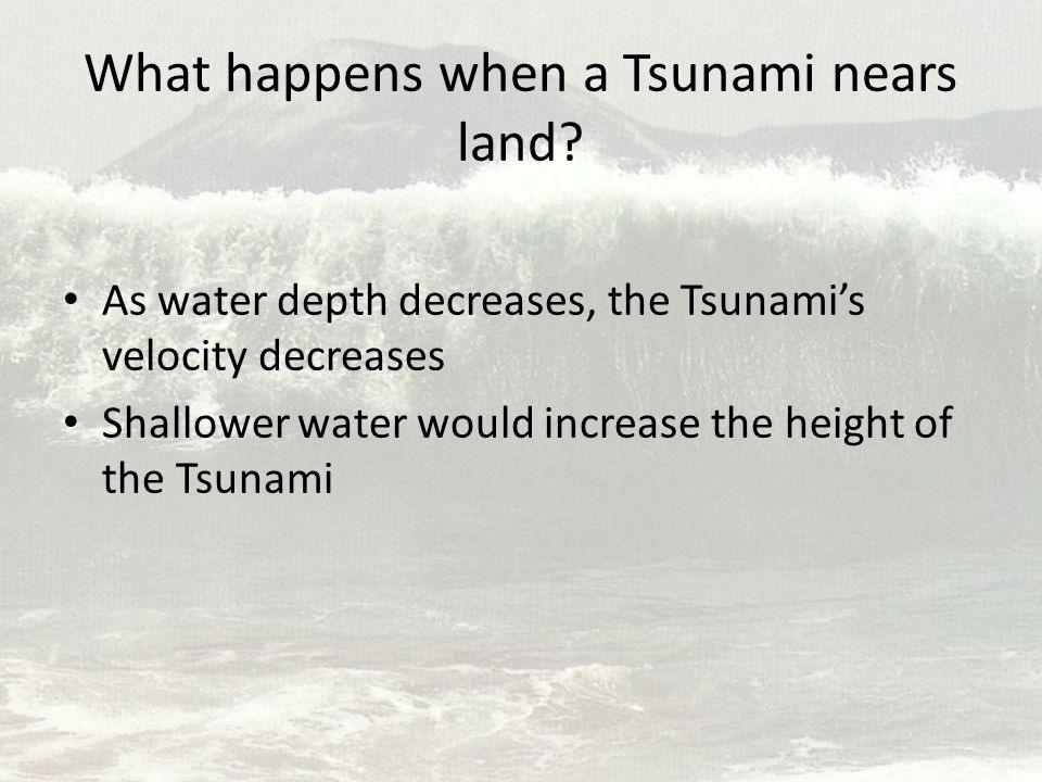 What happens when a Tsunami nears land? As water depth decreases, the Tsunami's velocity decreases Shallower water would increase the height of the Ts