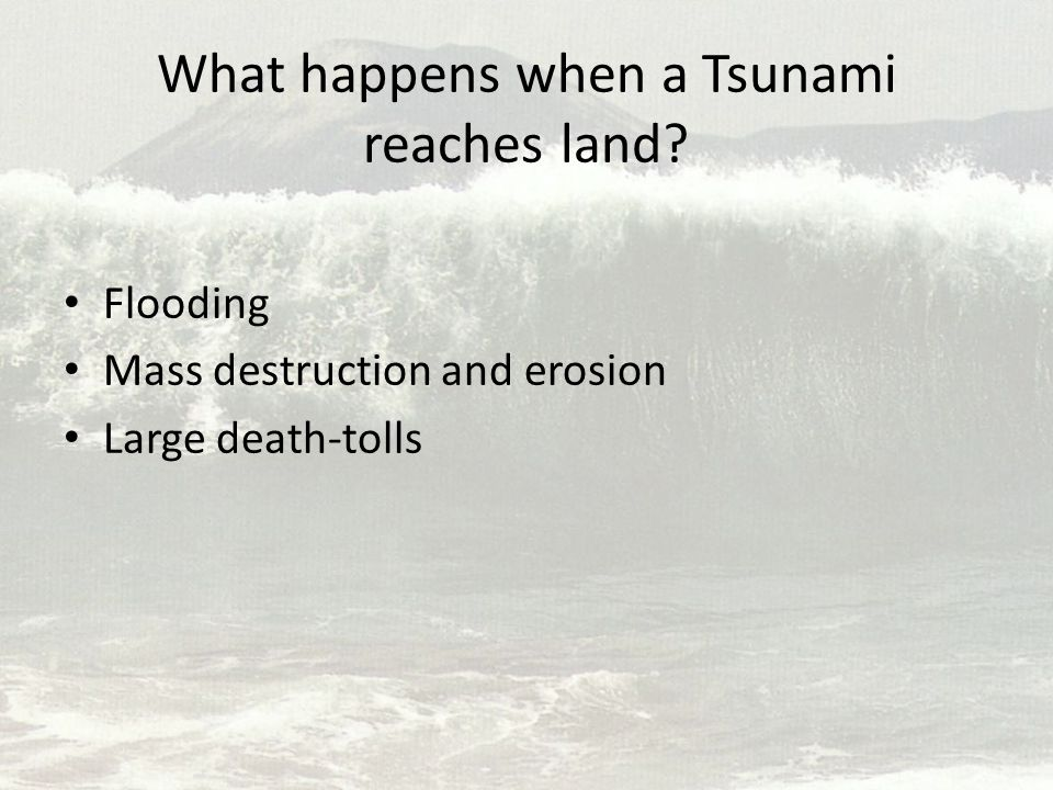 What happens when a Tsunami reaches land? Flooding Mass destruction and erosion Large death-tolls