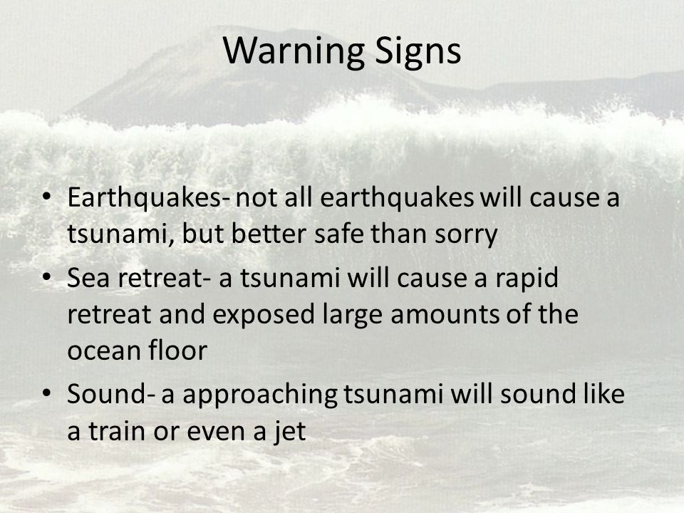 Warning Signs Earthquakes- not all earthquakes will cause a tsunami, but better safe than sorry Sea retreat- a tsunami will cause a rapid retreat and