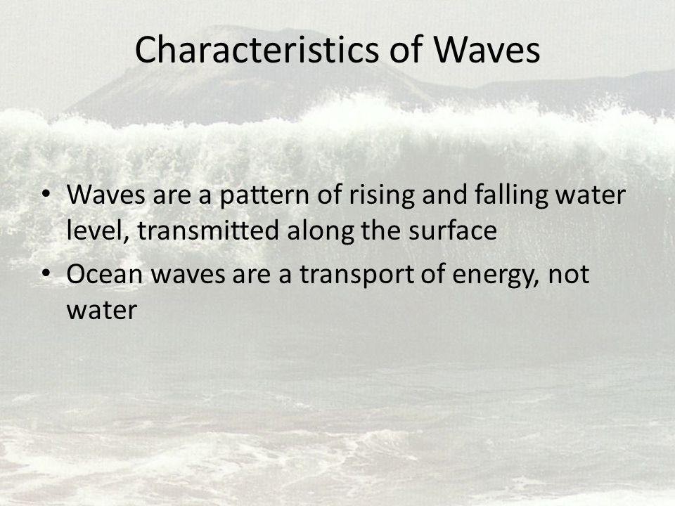 Characteristics of Waves Waves are a pattern of rising and falling water level, transmitted along the surface Ocean waves are a transport of energy, n