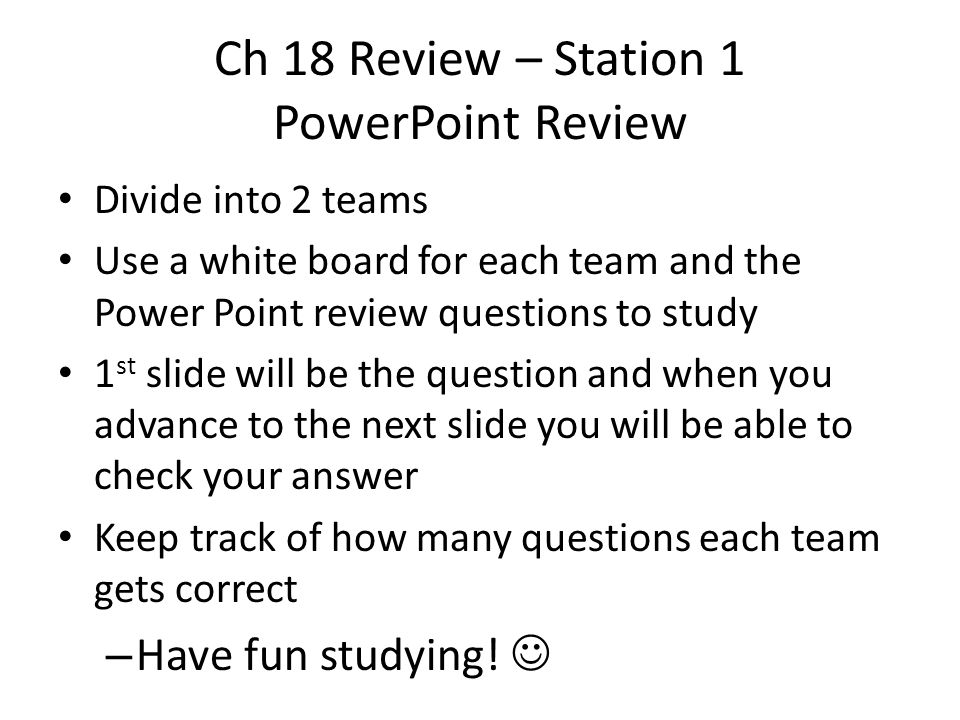 Ch 18 Review – Station 1 PowerPoint Review Divide into 2 teams Use a white board for each team and the Power Point review questions to study 1 st slide will be the question and when you advance to the next slide you will be able to check your answer Keep track of how many questions each team gets correct – Have fun studying!