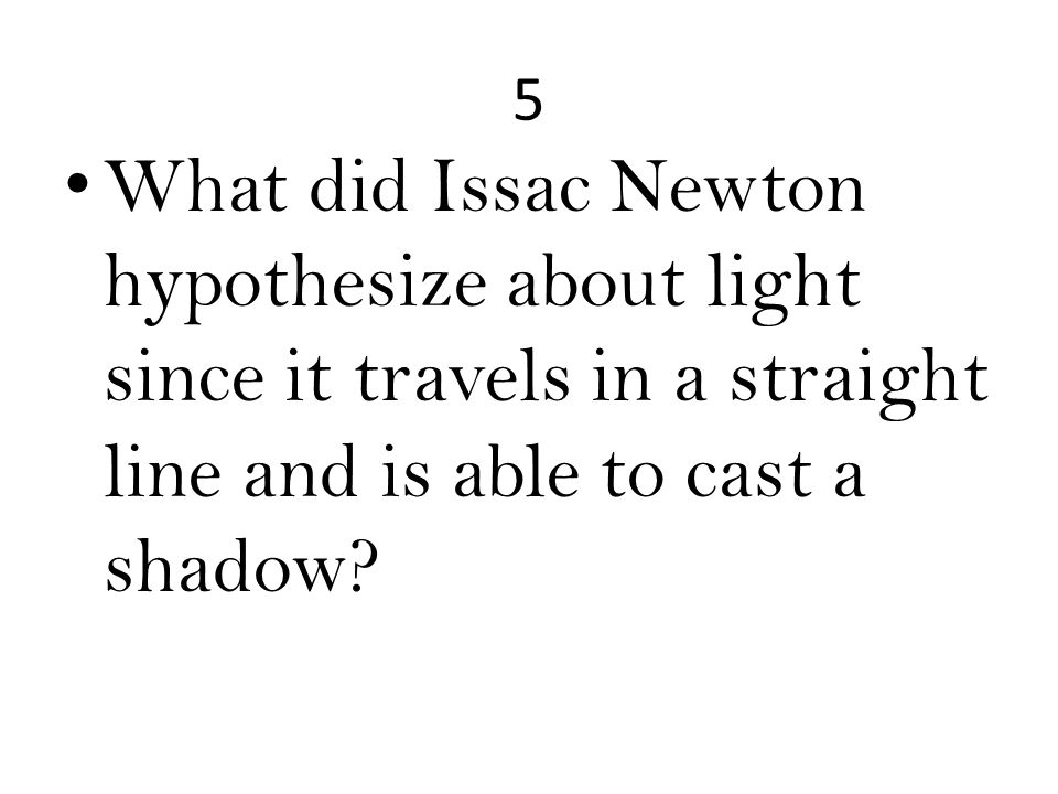 5 What did Issac Newton hypothesize about light since it travels in a straight line and is able to cast a shadow