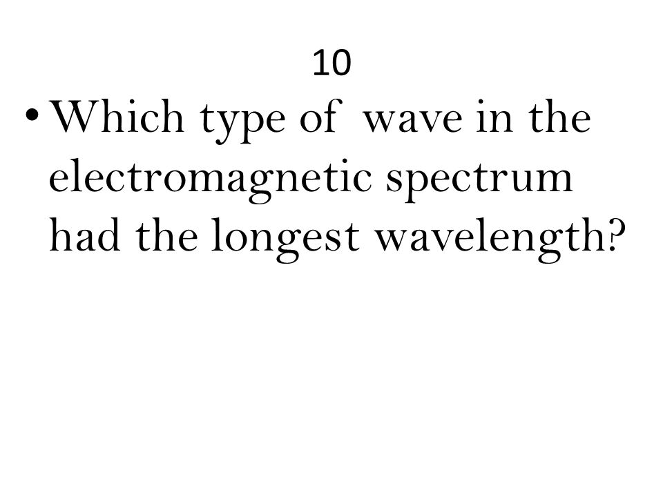 10 Which type of wave in the electromagnetic spectrum had the longest wavelength