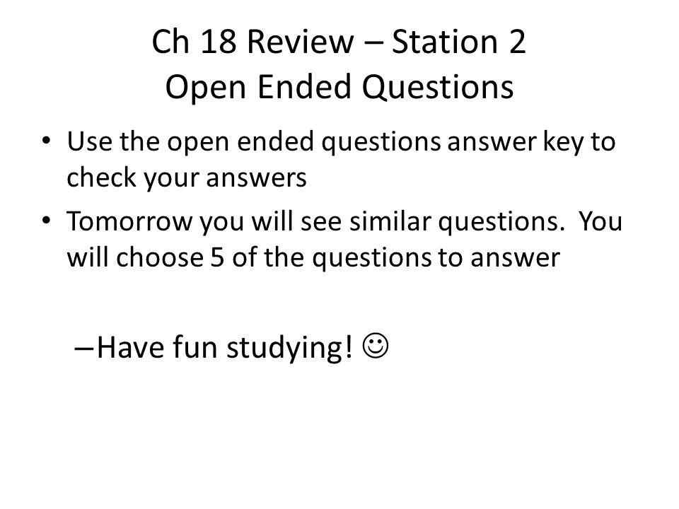 Ch 18 Review – Station 2 Open Ended Questions Use the open ended questions answer key to check your answers Tomorrow you will see similar questions.