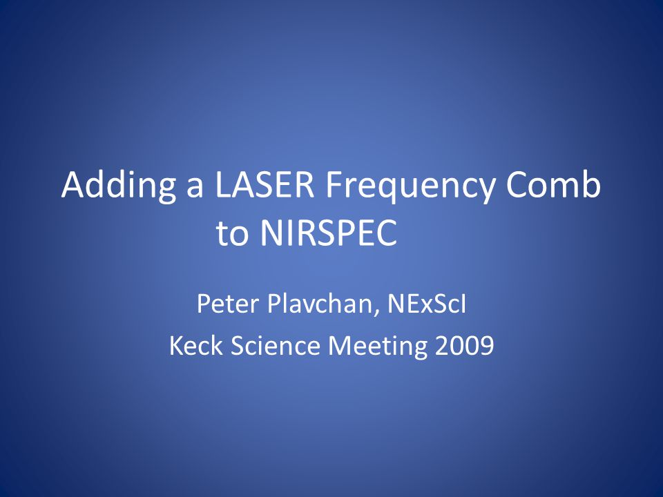 Adding a LASER Frequency Comb to NIRSPEC Peter Plavchan, NExScI Keck Science Meeting 2009