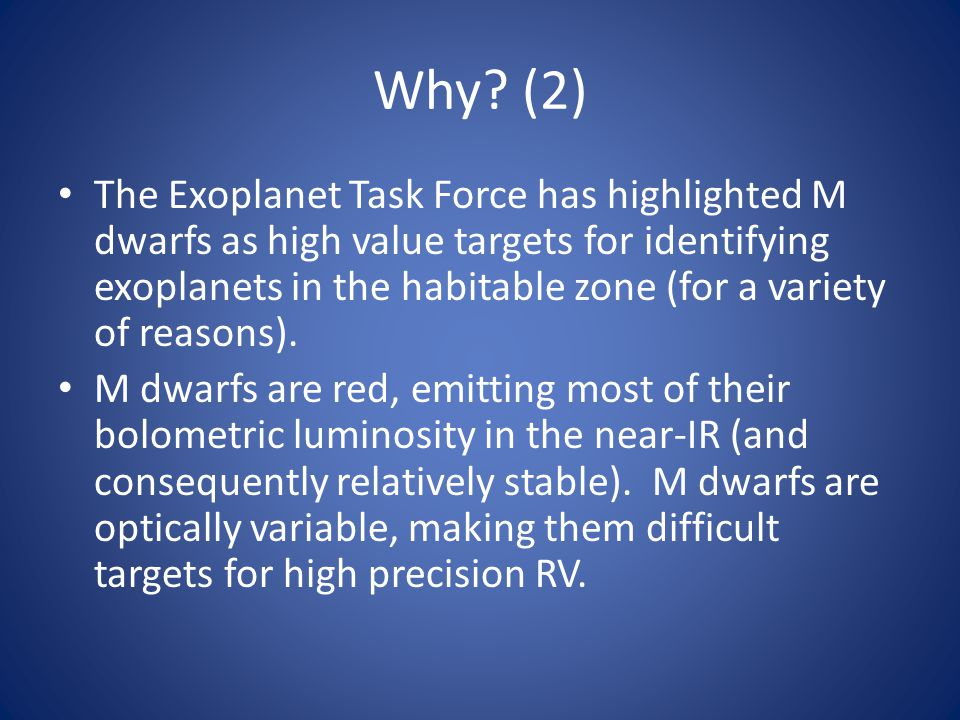 Why? (2) The Exoplanet Task Force has highlighted M dwarfs as high value targets for identifying exoplanets in the habitable zone (for a variety of re