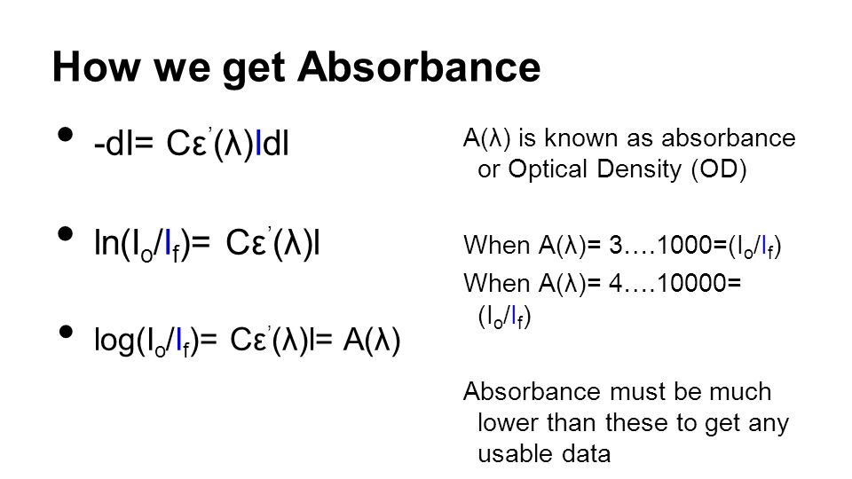 How we get Absorbance -dΙ= Cε ' (λ)Idl ln(Ι o /Ι f )= Cε ' (λ)l log(Ι o /Ι f )= Cε ' (λ)l= A(λ) A(λ) is known as absorbance or Optical Density (OD) When A(λ)= 3….1000=(Ι o /Ι f ) When A(λ)= 4….10000= (Ι o /Ι f ) Absorbance must be much lower than these to get any usable data