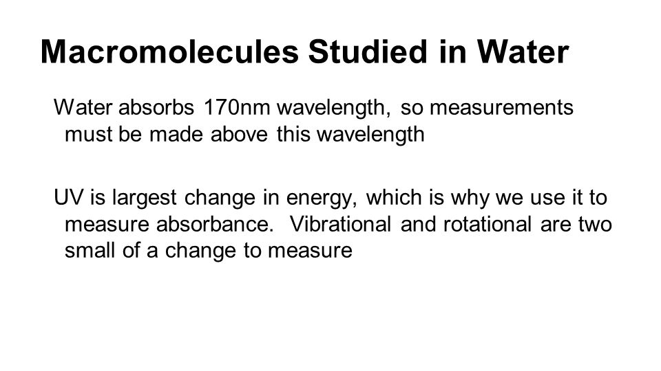 Macromolecules Studied in Water Water absorbs 170nm wavelength, so measurements must be made above this wavelength UV is largest change in energy, which is why we use it to measure absorbance.