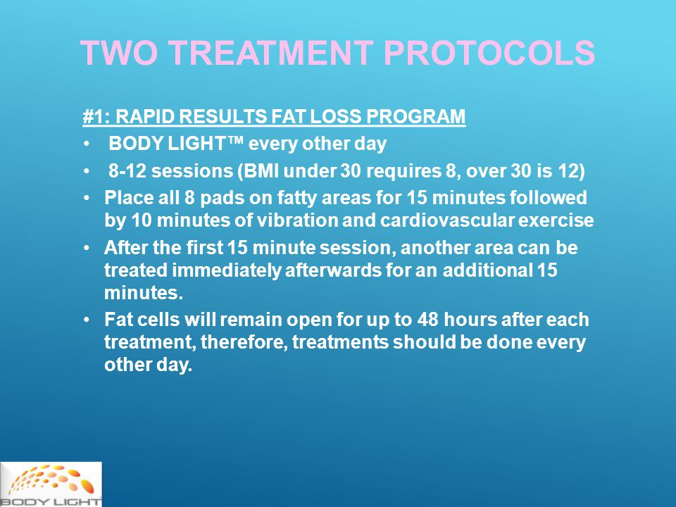 TWO TREATMENT PROTOCOLS #1: RAPID RESULTS FAT LOSS PROGRAM BODY LIGHT™ every other day 8-12 sessions (BMI under 30 requires 8, over 30 is 12) Place all 8 pads on fatty areas for 15 minutes followed by 10 minutes of vibration and cardiovascular exercise After the first 15 minute session, another area can be treated immediately afterwards for an additional 15 minutes.