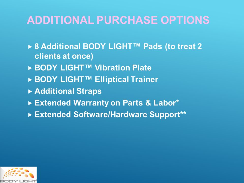  8 Additional BODY LIGHT™ Pads (to treat 2 clients at once)  BODY LIGHT™ Vibration Plate  BODY LIGHT™ Elliptical Trainer  Additional Straps  Extended Warranty on Parts & Labor*  Extended Software/Hardware Support** ADDITIONAL PURCHASE OPTIONS