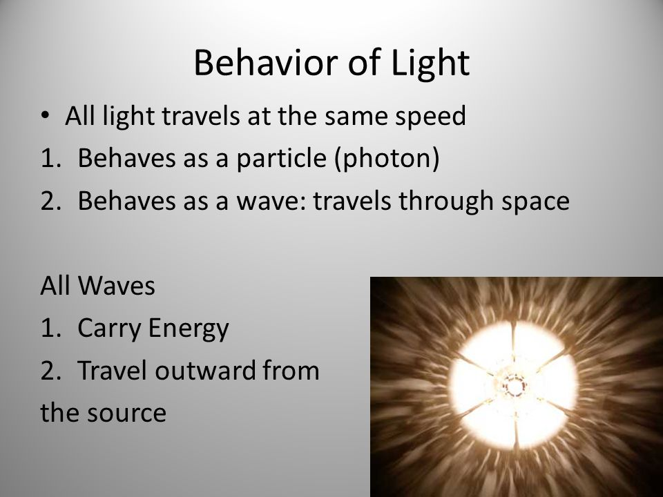 Behavior of Light All light travels at the same speed 1.Behaves as a particle (photon) 2.Behaves as a wave: travels through space All Waves 1.Carry Energy 2.Travel outward from the source