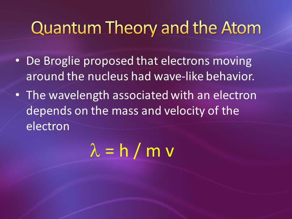 De Broglie proposed that electrons moving around the nucleus had wave-like behavior. The wavelength associated with an electron depends on the mass an