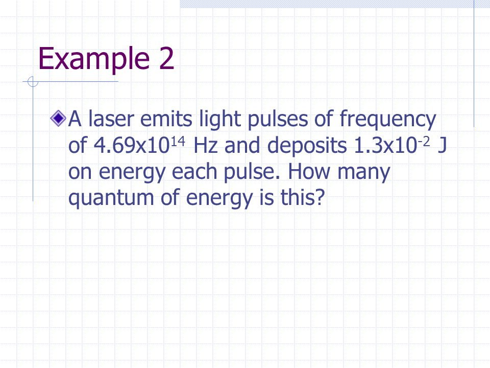 Example 2 A laser emits light pulses of frequency of 4.69x10 14 Hz and deposits 1.3x10 -2 J on energy each pulse.