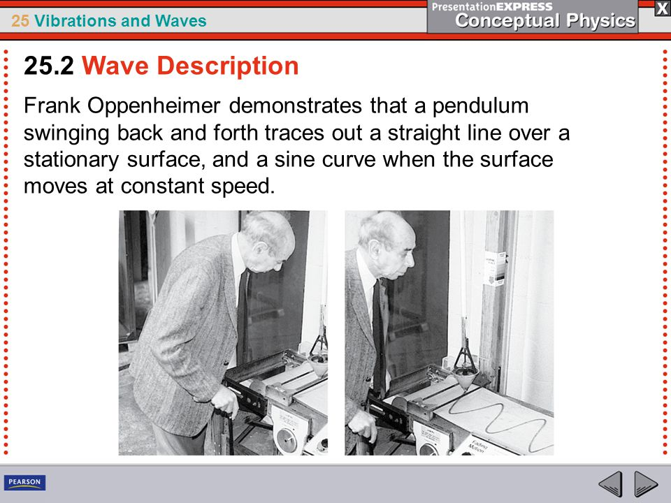 25 Vibrations and Waves Frank Oppenheimer demonstrates that a pendulum swinging back and forth traces out a straight line over a stationary surface, a