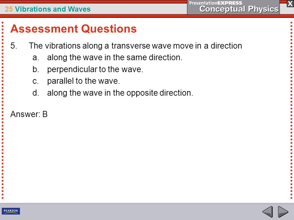 25 Vibrations and Waves 5.The vibrations along a transverse wave move in a direction a.along the wave in the same direction. b.perpendicular to the wa