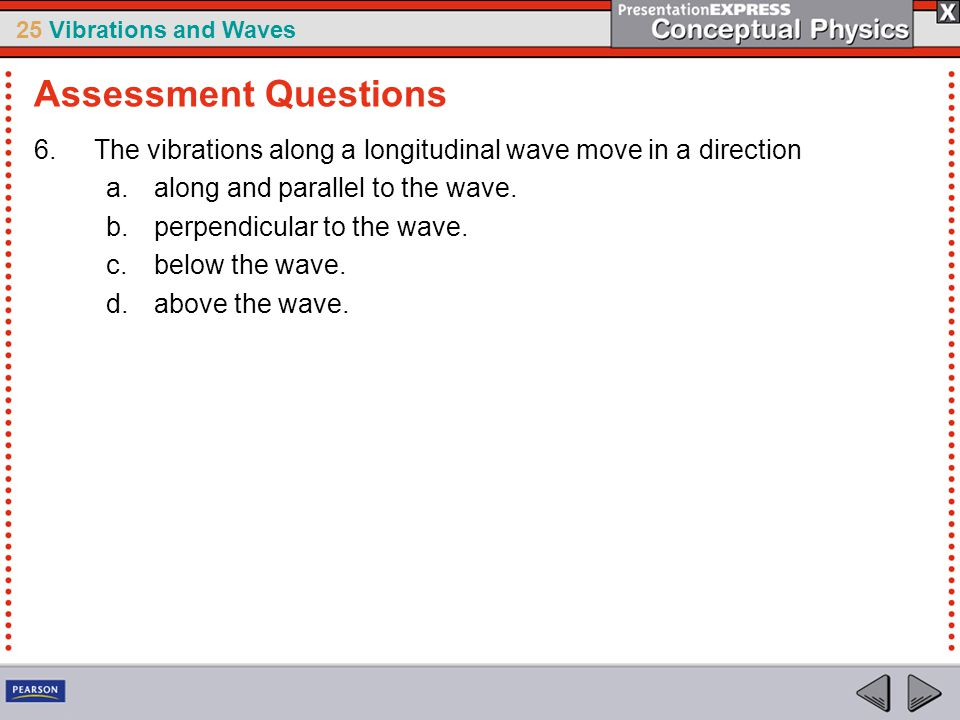 25 Vibrations and Waves 6.The vibrations along a longitudinal wave move in a direction a.along and parallel to the wave. b.perpendicular to the wave.