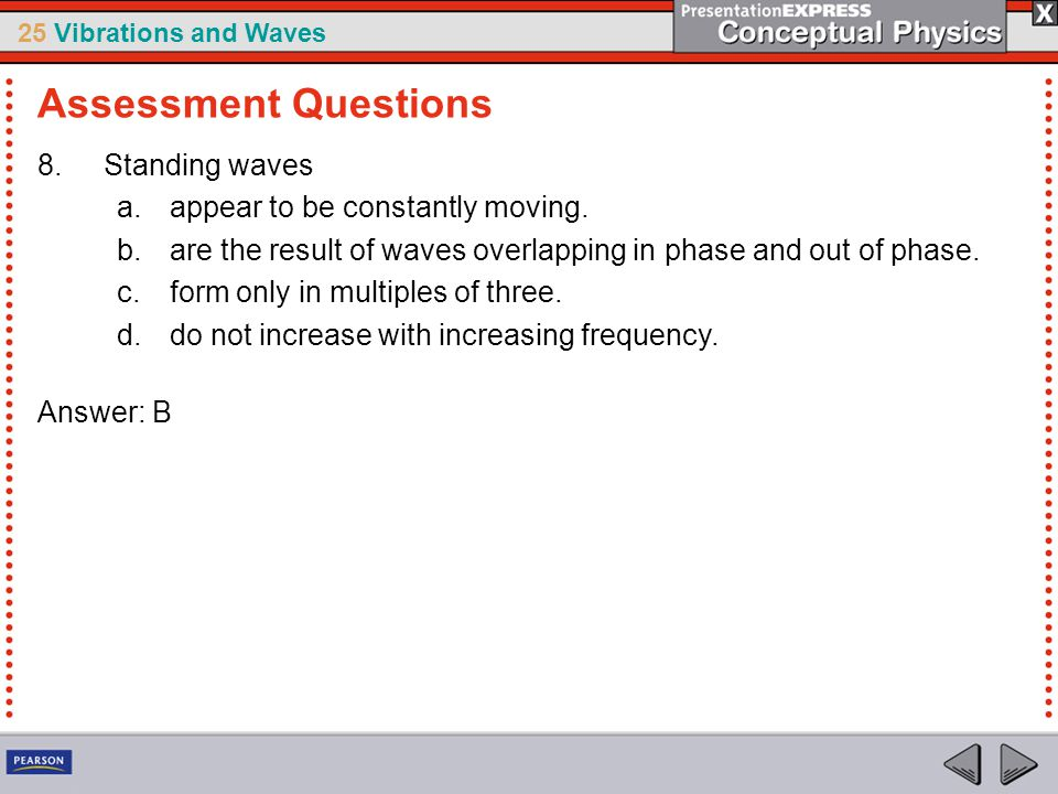 25 Vibrations and Waves 8.Standing waves a.appear to be constantly moving. b.are the result of waves overlapping in phase and out of phase. c.form onl