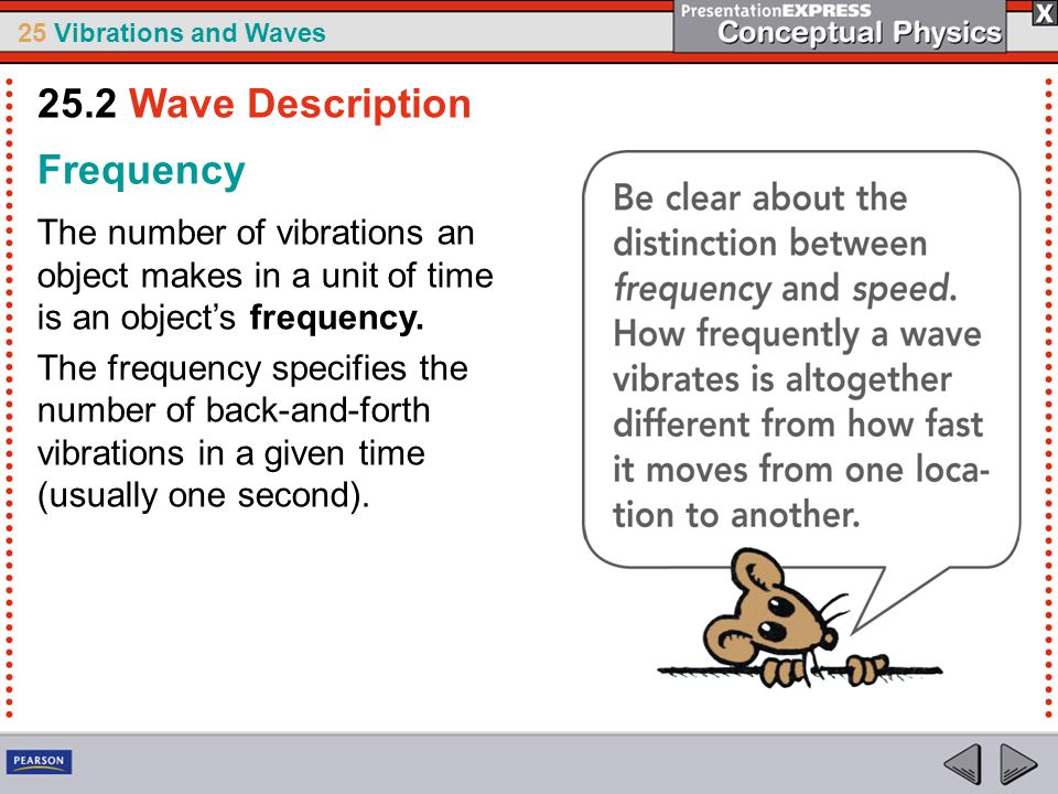 25 Vibrations and Waves Frequency The number of vibrations an object makes in a unit of time is an object's frequency. The frequency specifies the num