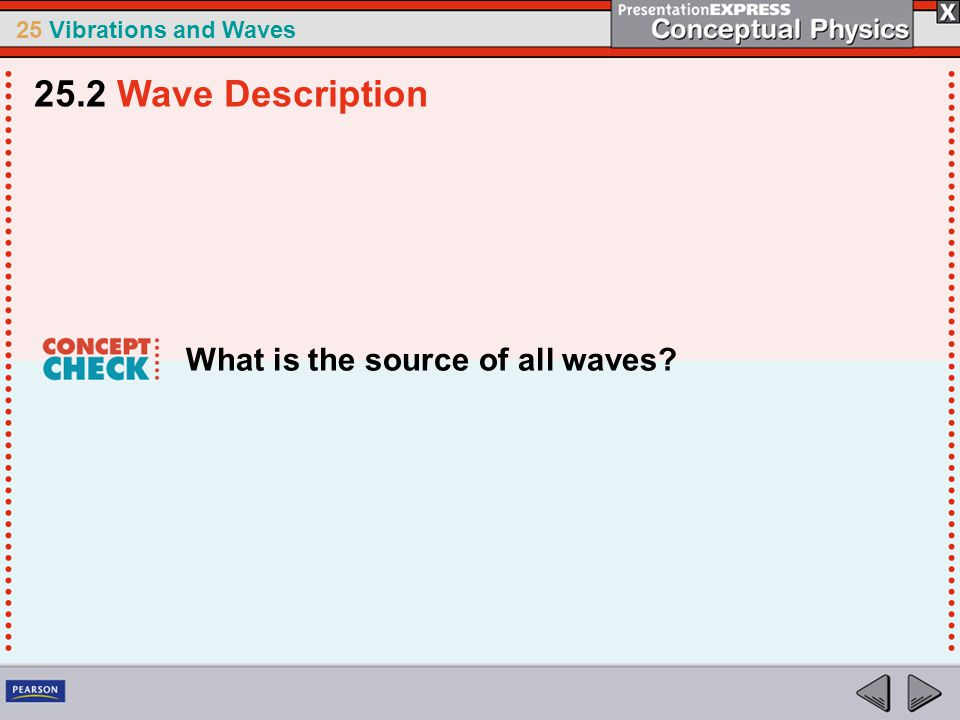 25 Vibrations and Waves What is the source of all waves? 25.2 Wave Description
