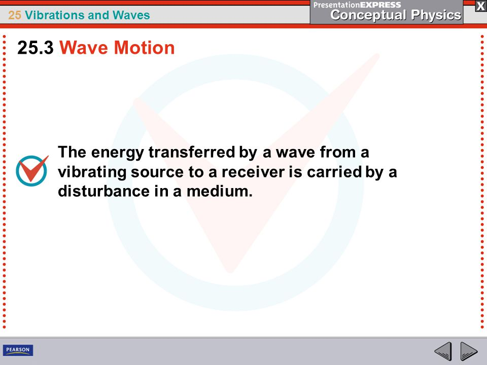 25 Vibrations and Waves The energy transferred by a wave from a vibrating source to a receiver is carried by a disturbance in a medium. 25.3 Wave Moti