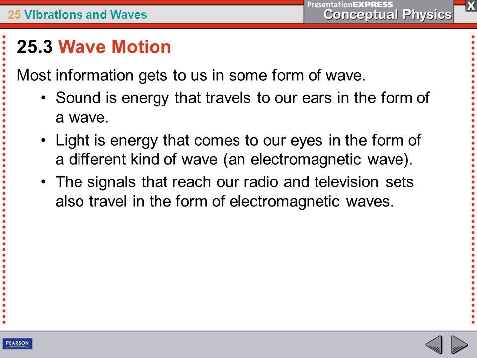 25 Vibrations and Waves Most information gets to us in some form of wave. Sound is energy that travels to our ears in the form of a wave. Light is ene