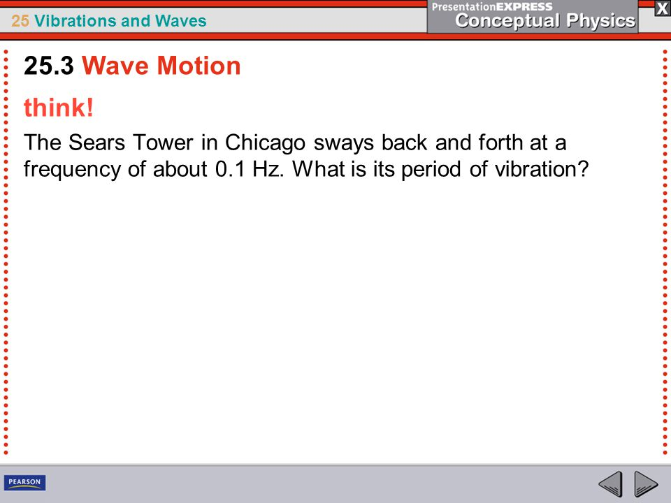 25 Vibrations and Waves think! The Sears Tower in Chicago sways back and forth at a frequency of about 0.1 Hz. What is its period of vibration? 25.3 W