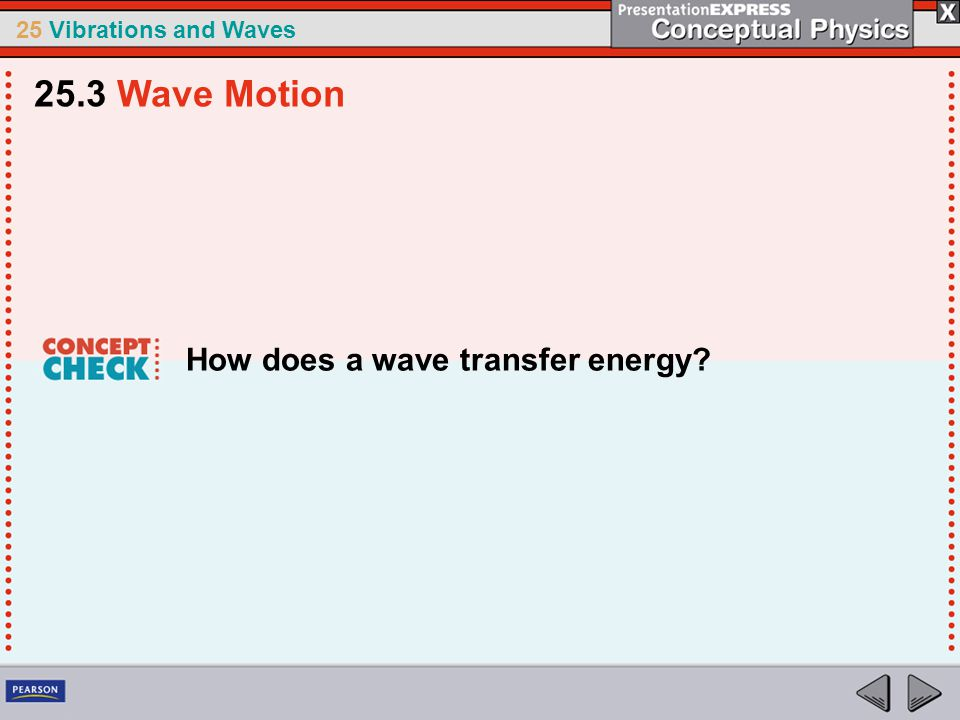 25 Vibrations and Waves How does a wave transfer energy? 25.3 Wave Motion