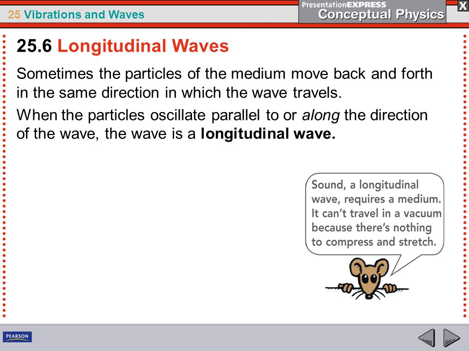 25 Vibrations and Waves Sometimes the particles of the medium move back and forth in the same direction in which the wave travels. When the particles